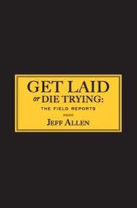 Get Laid or Die Trying: The Field Reports
