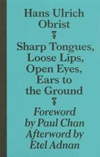 Hans Ulrich Obrist: Sharp Tongues, Loose Lips, Open Eyes, Ears to the Ground