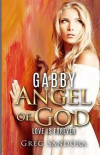 Gabby, Angel of God: Guardian and Messenger: Keeper of Love, Peace, Joy, Charity, Compassion, Honesty, Kindness, Hope and Faith