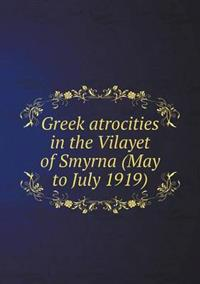 Greek Atrocities in the Vilayet of Smyrna (May to July 1919)