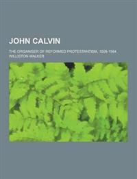 John Calvin; The Organiser of Reformed Protestantism, 1509-1564