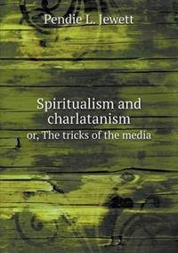 Spiritualism and Charlatanism Or, the Tricks of the Media