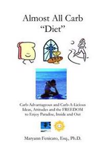 The Almost All Carb Diet...: Carb-Advantageous and Carb-A-Licious Ideas, Attitudes and the Freedom to Enjoy Paradise, Inside and Out!