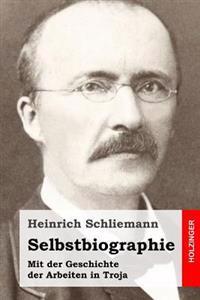 Selbstbiographie: Mit Der Geschichte Der Arbeiten in Troja