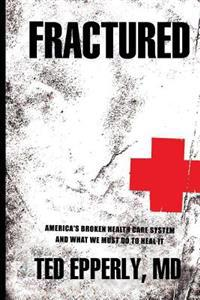 Fractured: America's Broken Health Care System and What We Must Do to Heal It