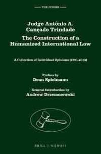 Judge Antonio A. Cancado Trindade. the Construction of a Humanized International Law: A Collection of Individual Opinions (1991-2013), Volume 1 & 2