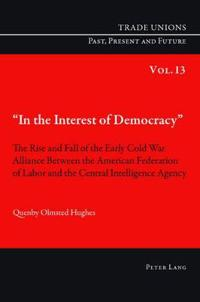 In the Interest of Democracy: The Rise and Fall of the Early Cold War Alliance Between the American Federation of Labor and the Central Intelligence