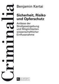 Sicherheit, Risiko Und Opferschutz: Anlaesse Der Strafgesetzgebung Und Moeglichkeiten Wissenschaftlicher Einflussnahme