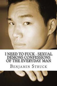 I Need to Fuck - Sexual Demons Confessions of the Everyday Man