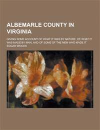 Albemarle County in Virginia; Giving Some Account of What It Was by Nature, of What It Was Made by Man, and of Some of the Men Who Made It