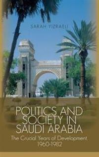 Politics and Society in Saudi Arabia: The Crucial Years of Development, 1960-1982
