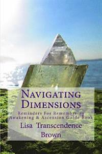 Navigating Dimensions: Reminders for Remembering: Awakening & Ascension Guide Book