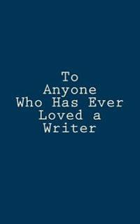 To Anyone Who Has Ever Loved a Writer