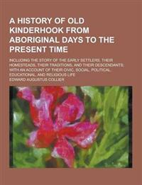 A   History of Old Kinderhook from Aboriginal Days to the Present Time; Including the Story of the Early Settlers, Their Homesteads, Their Traditions,