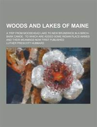 Woods and Lakes of Maine; A Trip from Moosehead Lake to New Brunswick in a Birch-Bark Canoe: To Which Are Added Some Indian Place-Names and Their Mean