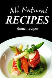 All Natural Recipes - Dinner Recipes: All Natural