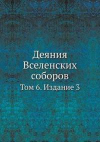 Deyaniya Vselenskih Soborov Tom 6. Izdanie 3