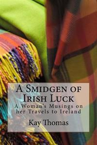 A Smidgen of Irish Luck: A Woman's Musings on Her Travels to Ireland