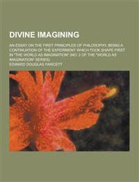 Divine Imagining; An Essay on the First Principles of Philosophy, Being a Continuation of the Experiment Which Took Shape First in the World as Imagi