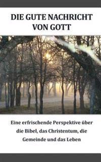 Die Gute Nachricht Von Gott (German): Eine Erfrischende Perspektive Iiber Die Bibel, Das Christentum, Die Gemeinde Und Das Leben