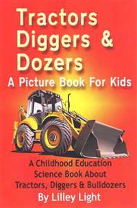 Tractors, Diggers and Dozers a Picture Book for Kids: A Childhood Education Science Book about Tractors, Diggers & Bulldozers