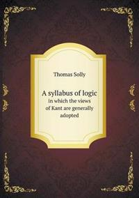 A Syllabus of Logic in Which the Views of Kant Are Generally Adopted