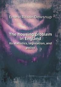 The Housing Problem in England Its Statistics, Legislation, and Policy