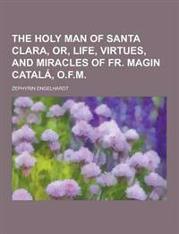 The Holy Man of Santa Clara, Or, Life, Virtues, and Miracles of Fr. Magin Catala, O.F.M