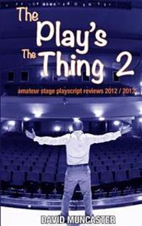 The Play's the Thing 2: Amateur Stage Playscript Reviews 2012-2013