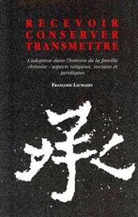 Recevoir - Conserver - Transmettre. L'Adoption Dans L'Histoire de La Famille Chinoise. Aspects Religieux, Sociaux Et Juridiques