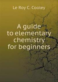A Guide to Elementary Chemistry for Beginners
