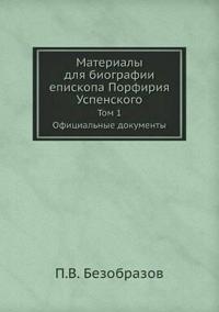 Materialy Dlya Biografii Episkopa Porfiriya Uspenskogo Tom 1. Ofitsialnye Dokumenty