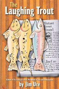 The Laughing Trout: A Novel of Fly Fishing in a Mad, Mad World of Love and Pandemonium.