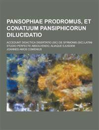 Pansophiae Prodromus, Et Conatuum Pansiphicorun Dilucidatio; Accedunt Didactica Dissrtatio (Sic) de Sfrmonis (Sic) Latini Studio Perfecte Absolvendo,