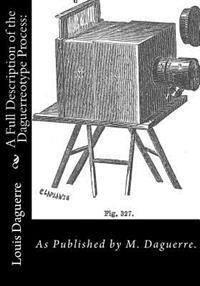 A Full Description of the Daguerreotype Process: : As Published by M. Daguerre.