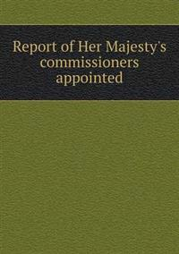 Report of Her Majesty's Commissioners Appointed