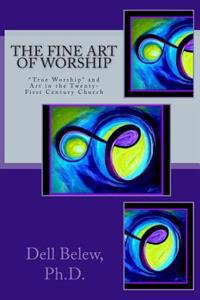 The Fine Art of Worship: True Worship and Fine Art in the Twenty-First Century Church