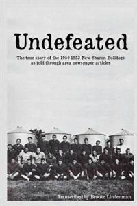 Undefeated: The True Story of the 1950-53 New Sharon Bulldogs, as Told Through Area Newspaper Articles