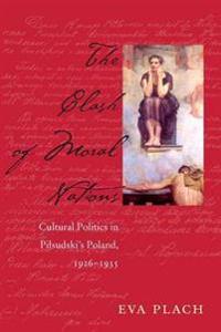 The Clash of Moral Nations: Cultural Politics in Pilsudski's Poland, 1926-1935
