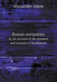 Roman Antiquities Or, an Account of the Manners and Customs of the Romans