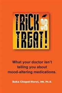 Trick or Treat: What Your Doctor Isn't Telling You about Mood-Altering Medications.