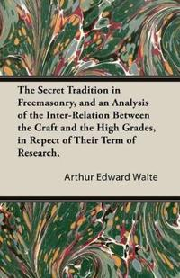 The Secret Tradition In Freemasonry, And An Analysis Of The Inter-Relation Between The Craft And The High Grades, In Respect Of Their Term Of Research, Expressed By The Way Of Symbolism