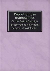 Report on the Manuscripts of the Earl of Denbigh, Preserved at Newnham Paddox, Warwickshire.