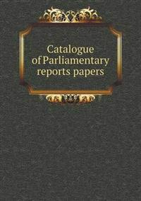 Catalogue of Parliamentary Reports Papers