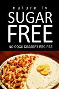 Naturally Sugar Free - No Cook Dessert Recipes: Ultimate Sugar Free Recipes Cookbook Series. Recipes for Diabetics and Diabetic Weight Loss