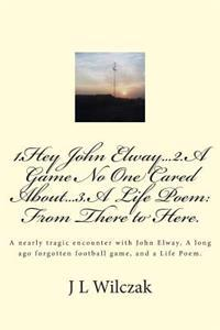 1.Hey John Elway..2.a Game No One Cared About..3. from There to Here.: A Close Encounter with John Elway, a Old Forgotten Game and a Life Poem.