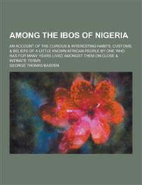 Among the Ibos of Nigeria; An Account of the Curious & Interesting Habits, Customs, & Beliefs of a Little Known African People by One Who Has for Many