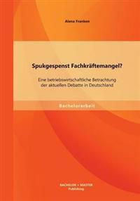 Spukgespenst Fachkraftemangel? Eine Betriebswirtschaftliche Betrachtung Der Aktuellen Debatte in Deutschland