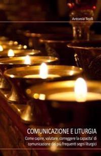 Comunicazione E Liturgia: Come Capire, Valutare, Correggere La Capacita' Di Comunicazione Dei Più Frequenti Segni Liturgici