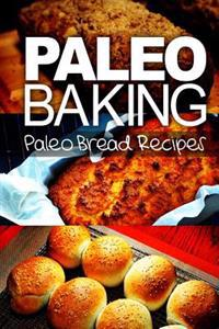 Paleo Baking - Paleo Bread Recipes: Amazing Truly Paleo-Friendly Bread Recipes